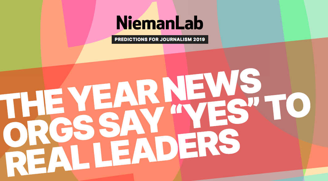 """Text reads: NiemanLab, Predictions for Journalism, 2019. Headline reads: """"The year news orgs say """"yes"""" to real leaders"""""""
