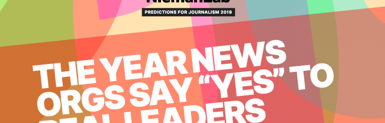 "Text reads: NiemanLab, Predictions for Journalism, 2019. Headline reads: ""The year news orgs say ""yes"" to real leaders"""