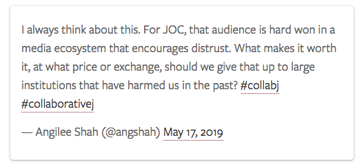 Tweet in box:  I always think about this. For JOC, that audience is hard won in a media ecosystem that encourages distrust. What makes it worth it, at what price or exchange, should we give that up to large institutions that have harmed us in the past? #collabj #collaborativej   — Angilee Shah (@angshah) May 17, 2019